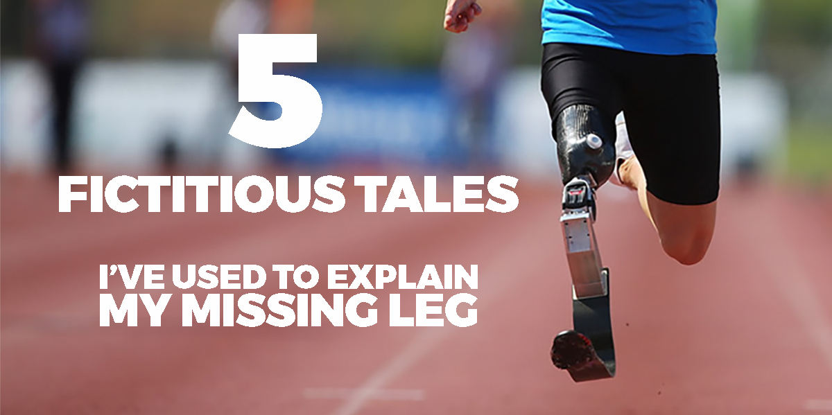 The Top 5 (fictitious) Tales I've Used to Explain My Missing Leg.